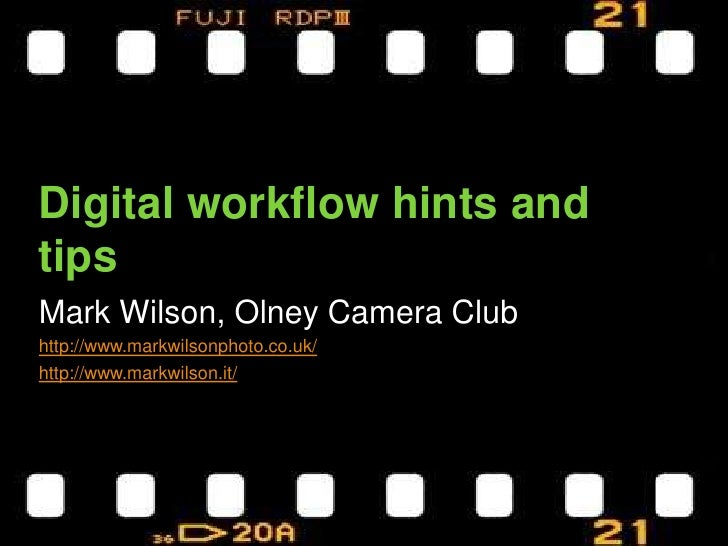 Digital workflow hints and tips<br />Mark Wilson, Olney Camera Club<br />http://www.markwilsonphoto.co.uk/<br />http://www...