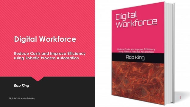 Digital Workforce Reduce Costs and Improve Efficiency using Robotic Process Automation Rob King Digital Workforce by Rob K...