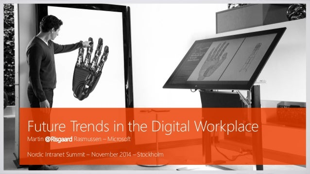 Future Trends in the Digital Workplace  Martin @Risgaard Rasmussen –Microsoft  Nordic Intranet Summit –November 2014 –Stoc...