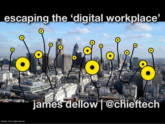 escaping the 'digital workplace' james dellow | @chieftech Source: Art is Open Source