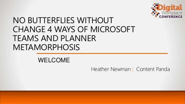 NO BUTTERFLIES WITHOUT CHANGE 4 WAYS OF MICROSOFT TEAMS AND PLANNER METAMORPHOSIS WELCOME Heather Newman | Content Panda