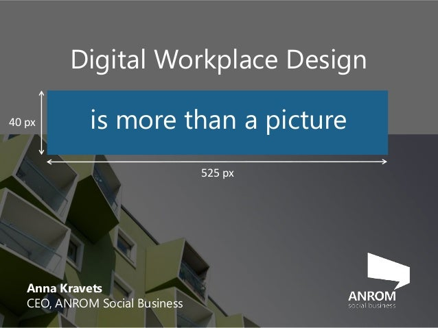 Anna Kravets CEO, ANROM Social Business 525 px 40 px Digital Workplace Design is more than a picture