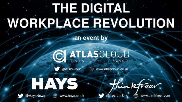 THE DIGITAL  WORKPLACE REVOLUTION  an event by  @AtlasCloud www.atlascloud.co.uk  @HaysNews www.hays.co.uk @freerthinking ...