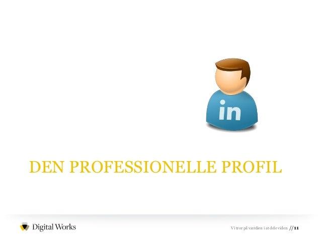 //11Vi tror på værdien i at dele viden DEN PROFESSIONELLE PROFIL
