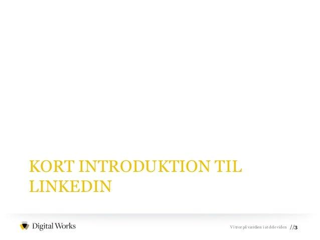 //3Vi tror på værdien i at dele viden KORT INTRODUKTION TIL LINKEDIN
