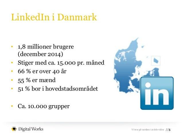 //5Vi tror på værdien i at dele viden LinkedIn i Danmark • 1,8 millioner brugere (december 2014) • Stiger med ca. 15.000 p...
