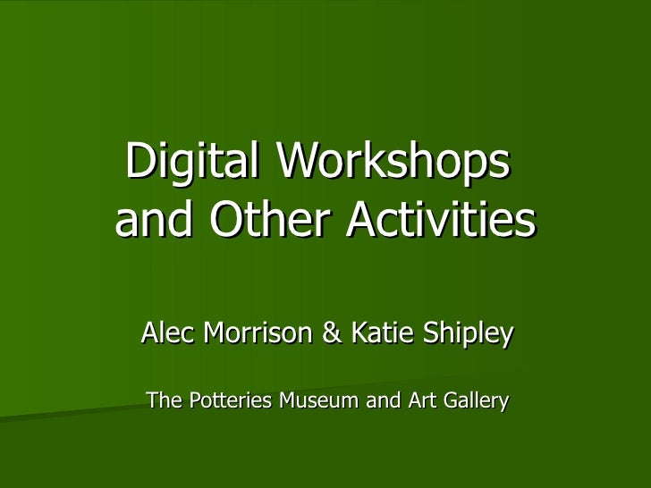 Digital Workshops  and Other Activities Alec Morrison & Katie Shipley The Potteries Museum and Art Gallery