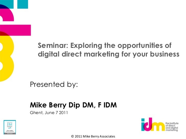 Seminar: Exploring the opportunities of   digital direct marketing for your businessPresented by:Mike Berry Dip DM, F IDMG...