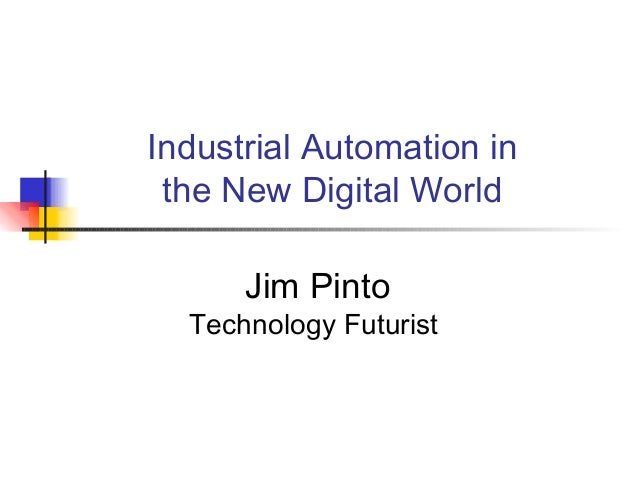 Industrial Automation in the New Digital World Jim Pinto Technology Futurist