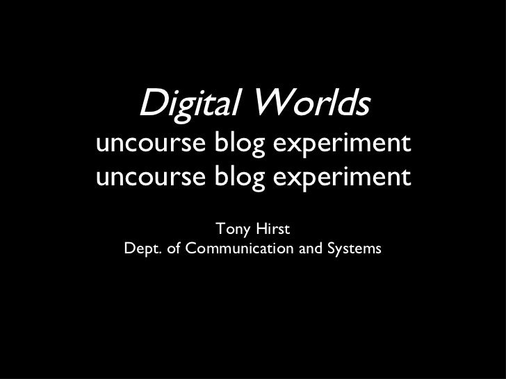 Digital Worlds uncourse blog experiment uncourse blog experiment <ul><li>Tony Hirst </li></ul><ul><li>Dept. of Communicati...