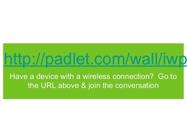 http://padlet.com/wall/iwpHave a device with a wireless connection? Go to    the URL above & join the conversation