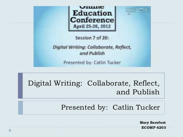 Digital Writing: Collaborate, Reflect,                         and Publish         Presented by: Catlin Tucker            ...