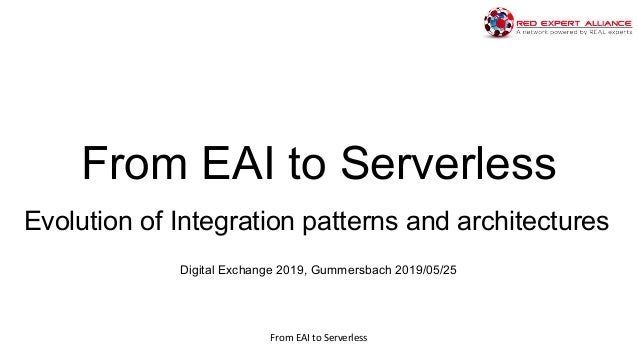 From EAI to Serverless https://www.redexpertalliance.com From EAI to Serverless Evolution of Integration patterns and arch...