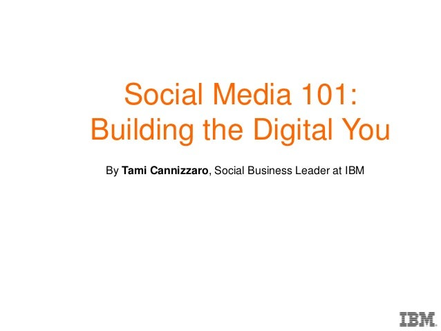Social Media 101: Building the Digital You By Tami Cannizzaro, Social Business Leader at IBM
