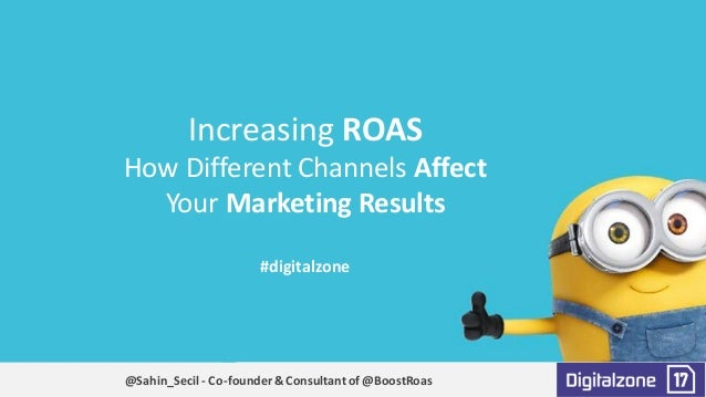 Increasing	ROAS	 How	Different	Channels	Affect	 Your	Marketing	Results #digitalzone @Sahin_Secil- Co-founder	&	Consultant	...
