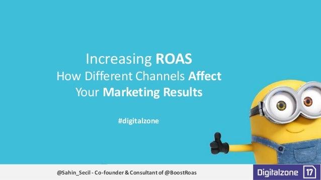 IncreasingROAS HowDifferentChannelsAffect YourMarketingResults #digitalzone @Sahin_Secil- Co-founder&Consultant...
