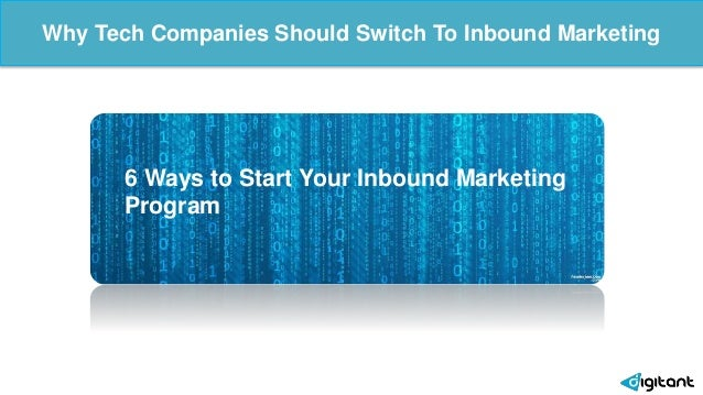 Why Tech Companies Should Switch To Inbound Marketing 6 Ways to Start Your Inbound Marketing Program