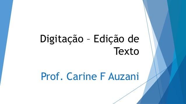 Digitação – Edição de Texto Prof. Carine F Auzani