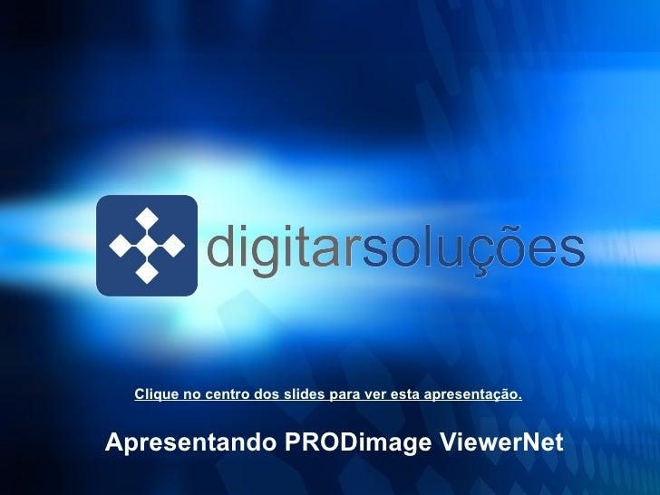 <ul><ul><li>Apresentando PRODimage ViewerNet </li></ul></ul>Clique no centro dos slides para ver esta apresentação.