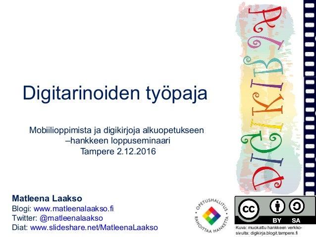 Digitarinoiden työpaja Mobiilioppimista ja digikirjoja alkuopetukseen –hankkeen loppuseminaari Tampere 2.12.2016 Matleena ...