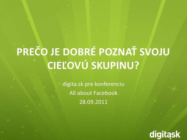 PREČO JE DOBRÉ POZNAŤ SVOJU CIEĽOVÚ SKUPINU?<br />digita.sk pre konferenciu<br />All about Facebook<br />28.09.2011<br />