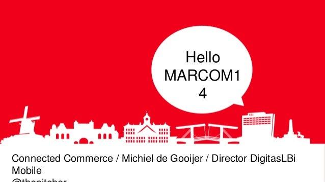 Hello MARCOM1 4 Connected Commerce / Michiel de Gooijer / Director DigitasLBi Mobile