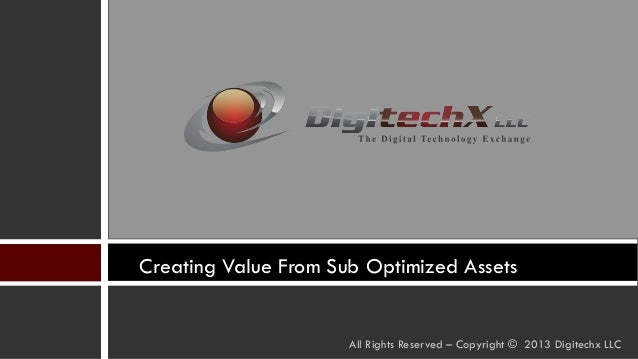 Creating Value From Sub Optimized Assets All Rights Reserved – Copyright © 2013 Digitechx LLC