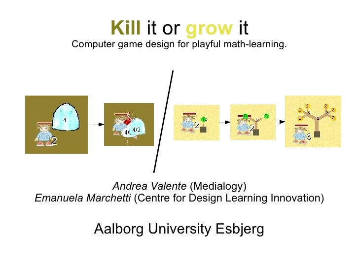 Kill it or grow it       Computer game design for playful math-learning.             Andrea Valente (Medialogy)Emanuela Ma...