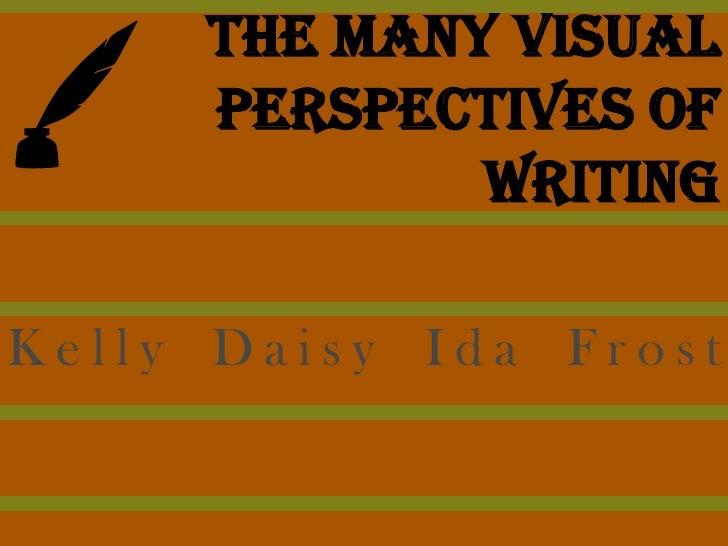 The Many Visual      Perspectives of              Writing  Kelly Daisy Ida Frost