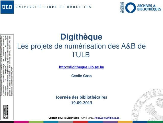 1 http://digitheque.ulb.ac.be Cécile Gass Digithèque Les projets de numérisation des A&B de l'ULB Contact pour la Digithèq...