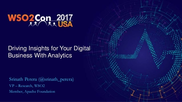 Driving Insights for Your Digital Business With Analytics Srinath Perera (@srinath_perera) VP – Research, WSO2 Member, Apa...