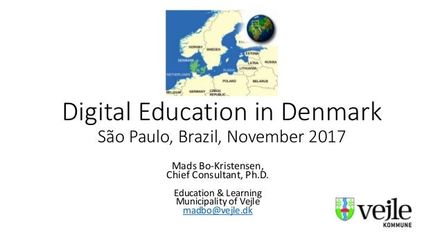 Digital Education in Denmark São Paulo, Brazil, November 2017 Mads Bo-Kristensen, Chief Consultant, Ph.D. Education & Lear...