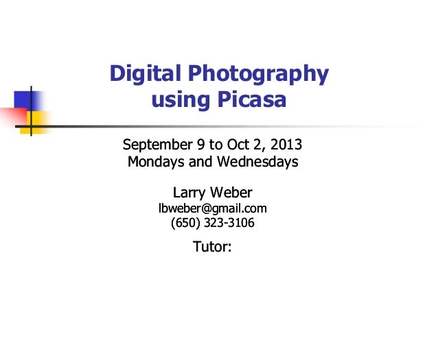 Digital Photography using Picasa September 9 to Oct 2, 2013 Mondays and Wednesdays Larry Weber lbweber@gmail.com (650) 323...