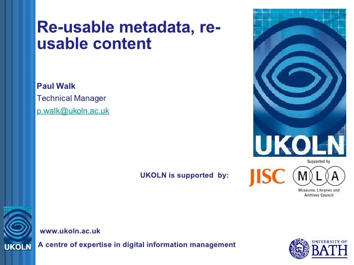UKOLN is supported  by: Re-usable metadata, re-usable content Paul Walk Technical Manager [email_address] A centre of expe...