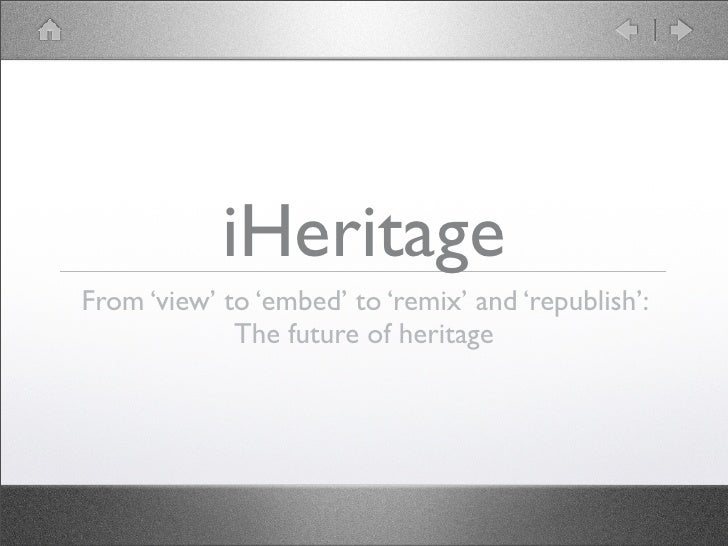iHeritage From 'view' to 'embed' to 'remix' and 'republish':              The future of heritage