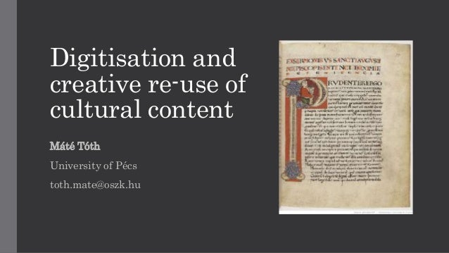 Digitisation and creative re-use of cultural content Máté Tóth University of Pécs toth.mate@oszk.hu
