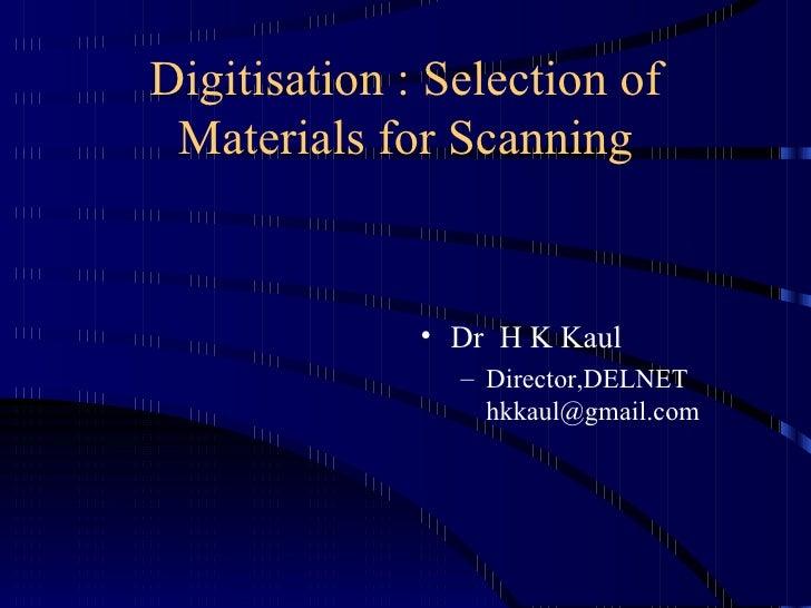 Digitisation : Selection of Materials for Scanning <ul><li>Dr  H K Kaul </li></ul><ul><ul><li>Director,DELNET [email_addre...