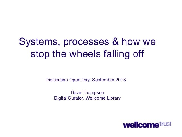 Systems, processes & how we stop the wheels falling off Digitisation Open Day, September 2013 Dave Thompson Digital Curato...