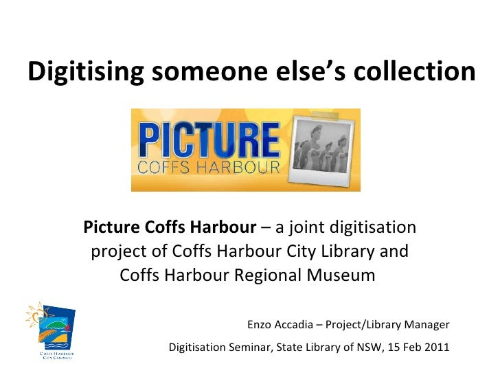 Digitising someone else's collection Picture Coffs Harbour  – a joint digitisation project of Coffs Harbour City Library a...