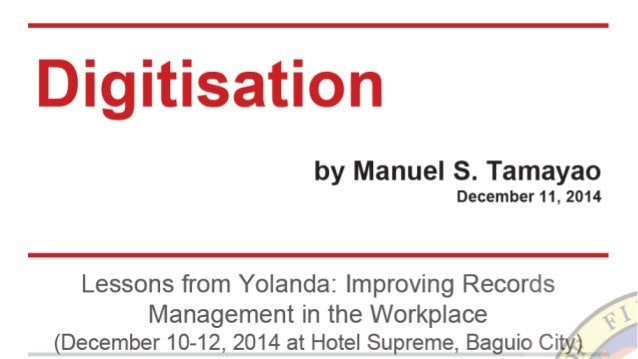 Digitisation  by Manuel S.  Tamayao December11, 2014  Lessons from Yolanda:  Improving Records  Management in the Workplac...