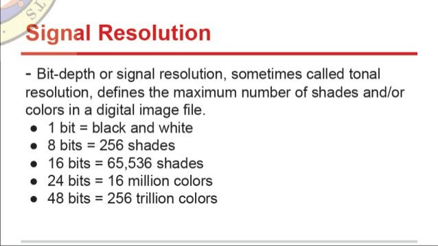 Signal Resolution  - Bit-depth or signal resolution,  sometimes called tonal resolution,  defines the maximum number of sh...