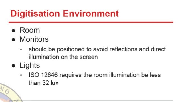 Digitisation Environment  o Room o Monitors  - should be positioned to avoid reflections and direct illumination on the sc...