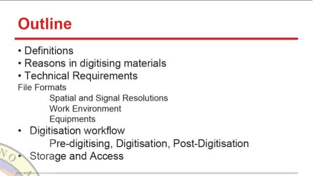 Outline  - Definitions - Reasons in digitising materials - Technical Requirements File Formats  Spatial and Signal Resolut...