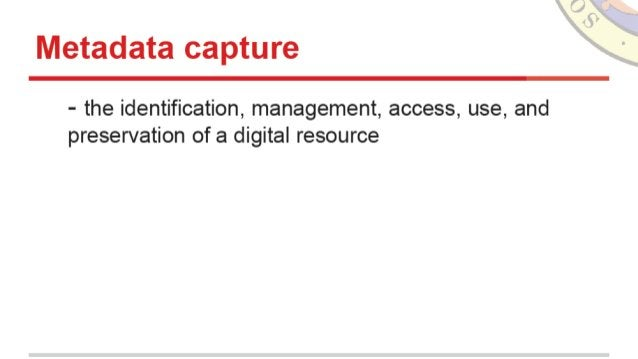 Metadata capture  - the identification,  management,  access,  use,  and preservation of a digital resource
