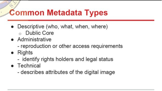 Common Metadata Types  o Descriptive (who,  what,  when,  where) o Dublic Core o Administrative - reproduction or other ac...
