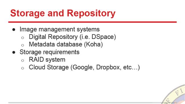 Storage and Repository  o Image management systems o Digital Repository (i. e. DSpace) o Metadata database (Koha) o Storag...