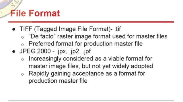 "File Format  o TIFF (Tagged Image File Format)- . tif o ""De facto"" raster image format used for master files  o Preferred f..."