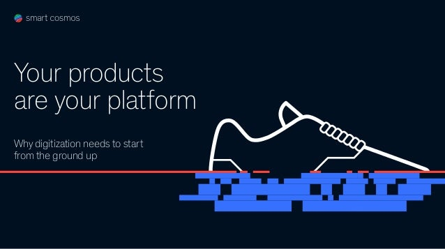 Why digitization needs to start from the ground up Your products are your platform