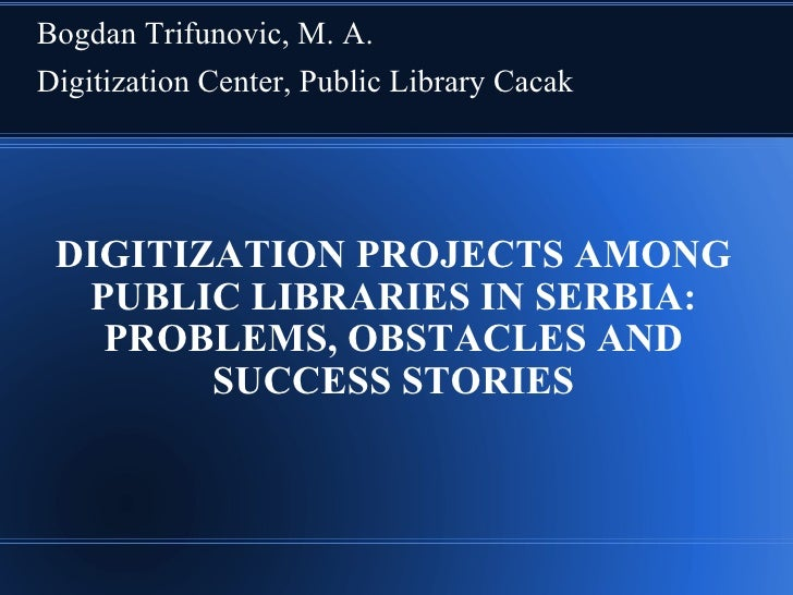 Bogdan Trifunovic, M. A. Digitization Center, Public Library Cacak      DIGITIZATION PROJECTS AMONG   PUBLIC LIBRARIES IN ...