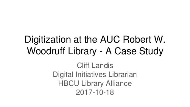 Digitization at the AUC Robert W. Woodruff Library - A Case Study Cliff Landis Digital Initiatives Librarian HBCU Library ...
